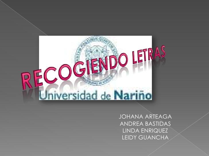 RECOGIENDO LETRAS<br />JOHANA ARTEAGA<br />ANDREA BASTIDAS<br />LINDA ENRIQUEZ<br />LEIDY GUANCHA<br />