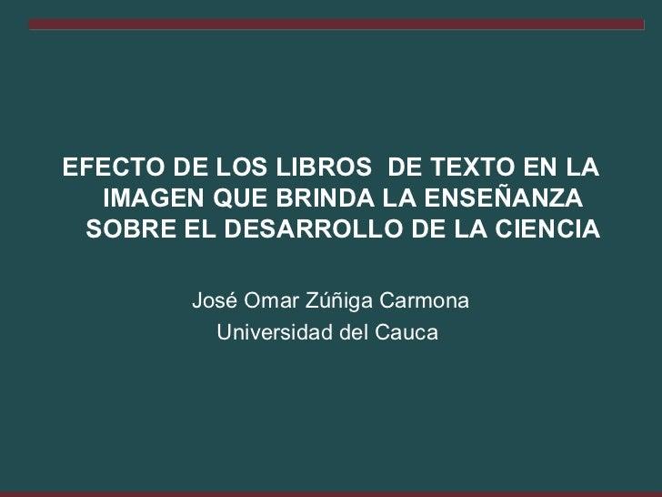 EFECTO DE LOS LIBROS DE TEXTO EN LA  IMAGEN QUE BRINDA LA ENSEÑANZA SOBRE EL DESARROLLO DE LA CIENCIA        José Omar Zúñ...