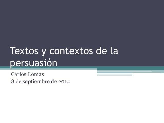 Textos y contextos de la  persuasión  Carlos Lomas  8 de septiembre de 2014