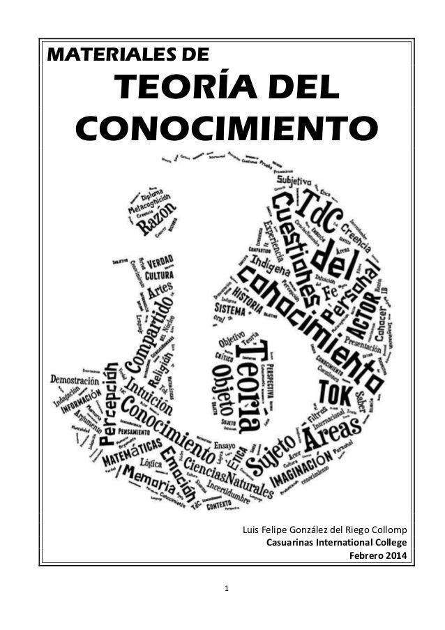 1 MATERIALES DE TEORÍA DEL CONOCIMIENTO Luis Felipe González del Riego Collomp Casuarinas International College Febrero 20...