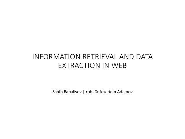 INFORMATION RETRIEVAL AND DATA EXTRACTION IN WEB Sahib Babaliyev | rəh. Dr.Abzetdin Adamov
