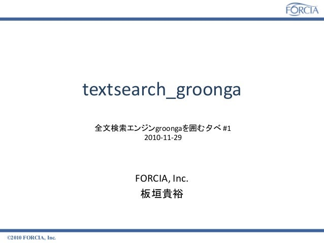textsearch_groonga ©2010 FORCIA, Inc. FORCIA, Inc. 板垣貴裕 全文検索エンジンgroongaを囲む夕べ #1 2010-11-29