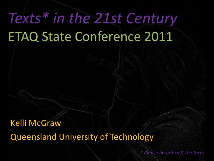 Texts* in the 21st CenturyETAQ State Conference 2011<br />Kelli McGraw<br />Queensland University of Technology<br />* Ple...