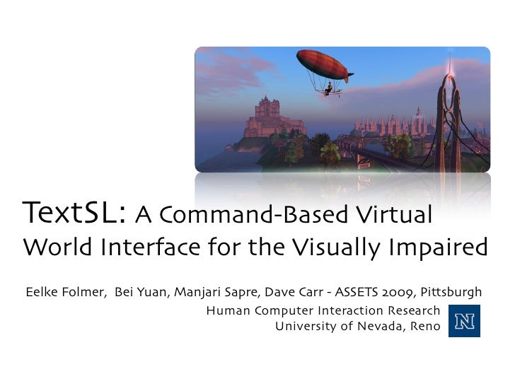 TextSL: A Command-Based Virtual World Interface for the Visually Impaired Eelke Folmer, Bei Yuan, Manjari Sapre, Dave Carr...