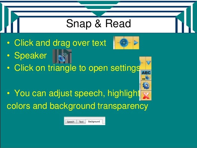 Snap & Read• Click and drag over text• Speaker• Click on triangle to open settings• You can adjust speech, highlightingcol...