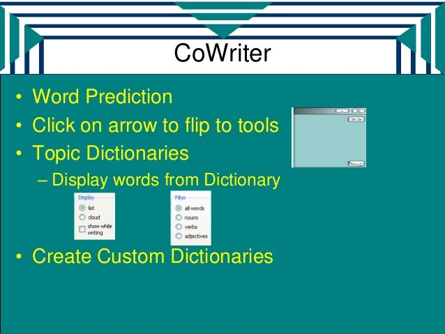 CoWriter• Word Prediction• Click on arrow to flip to tools• Topic Dictionaries  – Display words from Dictionary• Create Cu...