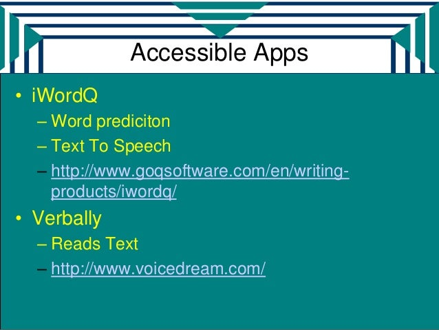 Accessible Apps• iWordQ  – Word prediciton  – Text To Speech  – http://www.goqsoftware.com/en/writing-    products/iwordq/...
