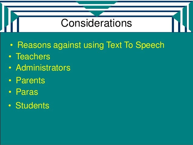 Considerations •   Reasons against using Text To Speech•    Teachers•    Administrators•    Parents•    Paras• Students