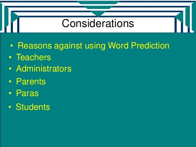 Considerations •   Reasons against using Word Prediction•    Teachers•    Administrators•    Parents•    Paras• Students