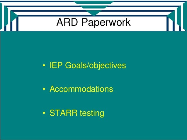 ARD Paperwork• IEP Goals/objectives• Accommodations• STARR testing