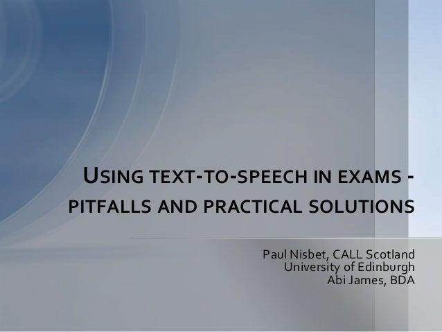 Paul Nisbet, CALL Scotland University of Edinburgh Abi James, BDA USING TEXT-TO-SPEECH IN EXAMS - PITFALLS AND PRACTICAL S...