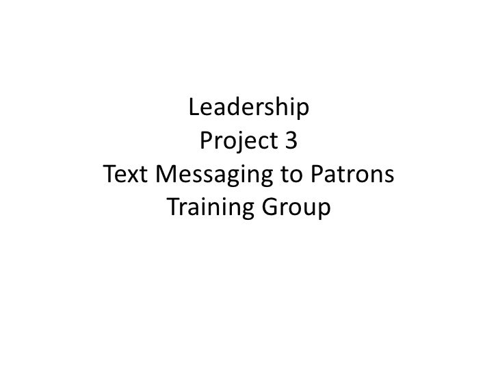 LeadershipProject 3Text Messaging to PatronsTraining Group<br /><br />