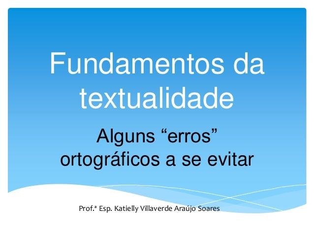 """Fundamentos da textualidade Alguns """"erros"""" ortográficos a se evitar Prof.ª Esp. Katielly Villaverde Araújo Soares"""