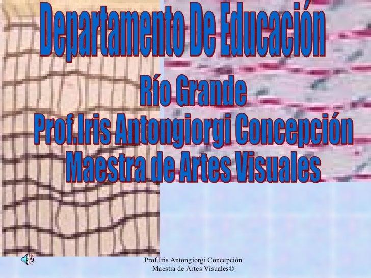Departamento De Educación Río Grande Prof.Iris Antongiorgi Concepción Maestra de Artes Visuales