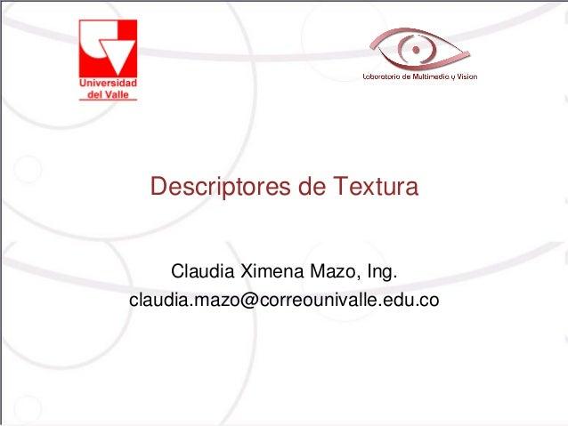 Descriptores de TexturaClaudia Ximena Mazo, Ing.claudia.mazo@correounivalle.edu.co