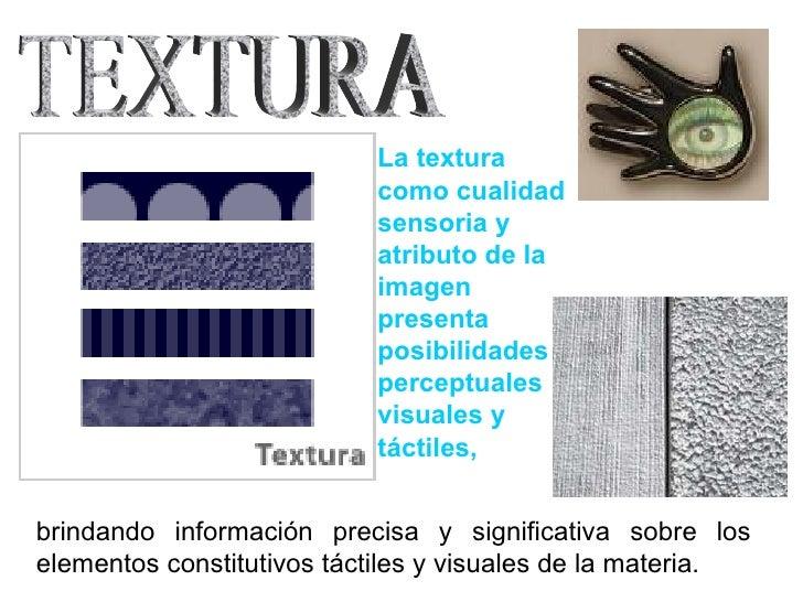 La textura como cualidad sensoria y atributo de la imagen presenta posibilidades perceptuales visuales y táctiles,   TEXTU...