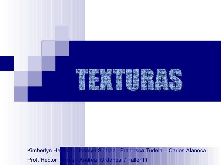 TEXTURAS Kimberlyn Heredia - Joselyn Suárez - Francisca Tudela – Carlos Alanoca Prof. Héctor Torres - Andrea  Ordenes  / T...