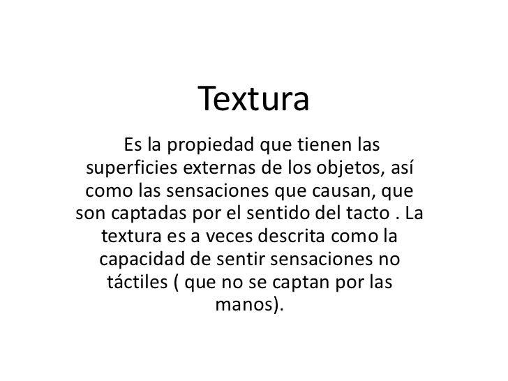 Textura<br />Es la propiedad que tienen las superficies externas de los objetos, así como las sensaciones que causan, que ...