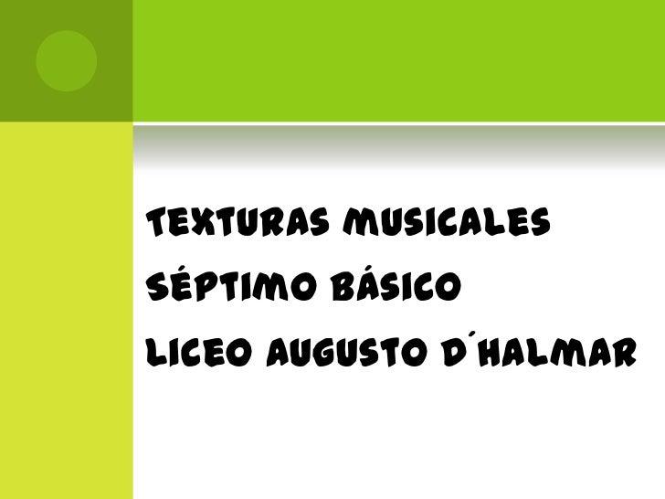 Texturas musicales<br />Séptimo Básico<br />Liceo Augusto D´Halmar<br />