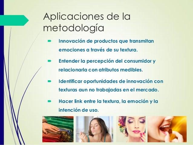 Aplicaciones de la metodología  Innovación de productos que transmitan emociones a través de su textura.  Entender la pe...