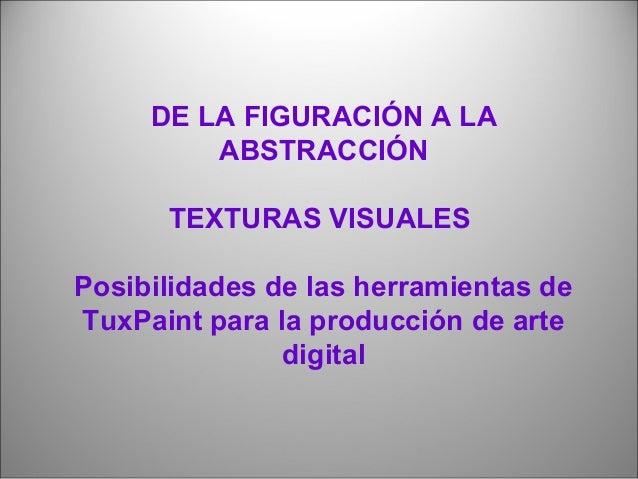 DE LA FIGURACIÓN A LA  ABSTRACCIÓN  TEXTURAS VISUALES  Posibilidades de las herramientas de  TuxPaint para la producción d...