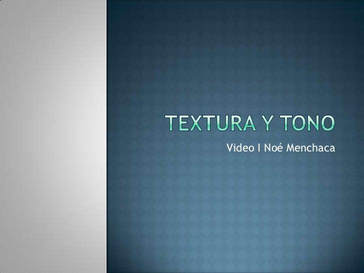 Textura y tono<br />Video I Noé Menchaca<br />