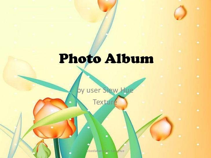 Photo Album  by user Siew Hue       Texture    Disediakan oleh: Siew Hue