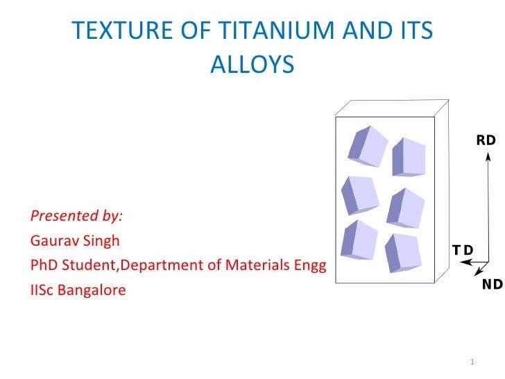 TEXTURE OF TITANIUM AND ITS ALLOYS <ul><li>Presented by: </li></ul><ul><li>Gaurav Singh </li></ul><ul><li>PhD Student,Depa...