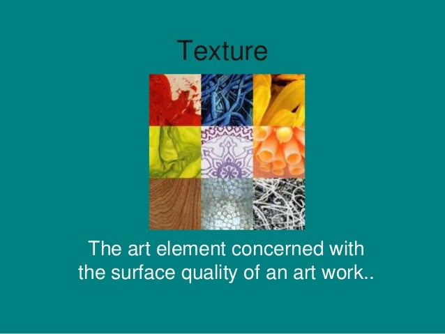 Texture The art element concerned withthe surface quality of an art work..