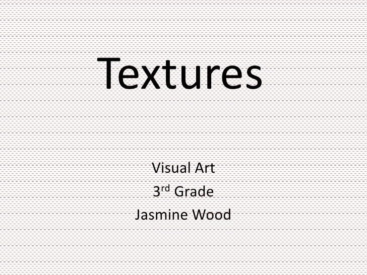 Textures<br />Visual Art<br />3rd Grade<br />Jasmine Wood<br />