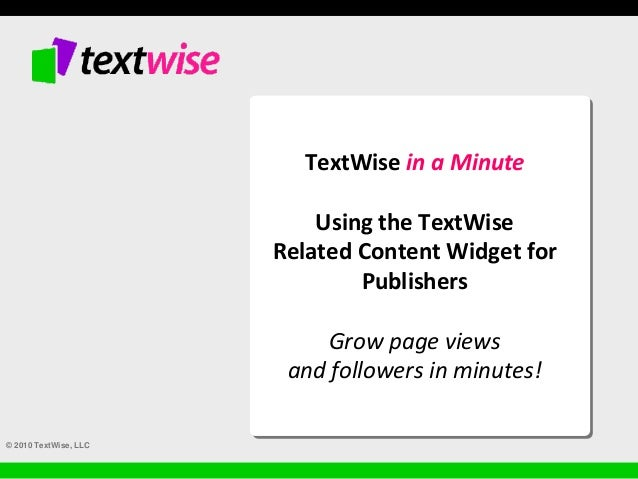 © 2010 TextWise, LLC TextWise in a Minute Using the TextWise Related Content Widget for Publishers Grow page views and fol...