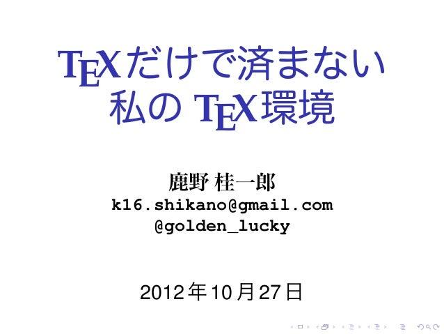 TEX だけで済まない  私の TEX 環境      鹿野 桂一郎 k16.shikano@gmail.com     @golden_lucky   2012 年 10 月 27 日                 .    .   .  ...