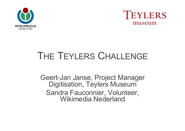 THE TEYLERS CHALLENGEGeert-Jan Janse, Project Manager  Digitisation, Teylers Museum Sandra Fauconnier, Volunteer,      Wik...