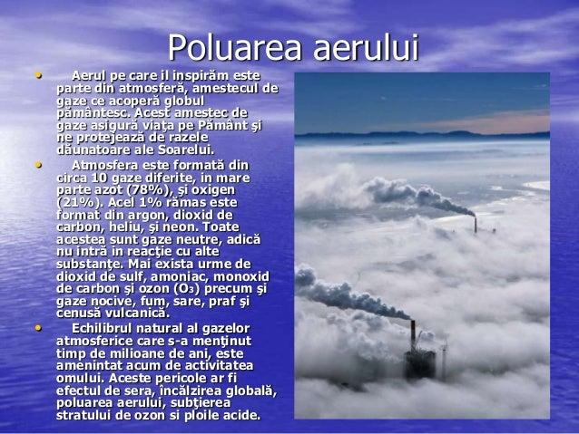Poluarea aerului•      Aerul pe care il inspirăm este    parte din atmosferă, amestecul de    gaze ce acoperă globul    pă...