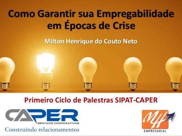 Como Garantir sua Empregabilidade em Épocas de Crise Primeiro Ciclo de Palestras SIPAT-CAPER Milton Henrique do Couto Neto