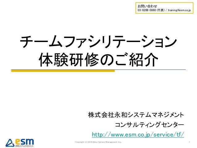 チームファシリテーション 体験研修のご紹介 Copyright (c) 2016 Eiwa System Management, Inc. 1 お問い合わせ 03-6206-0880 (代表) / training@esm.co.jp 株式会社...