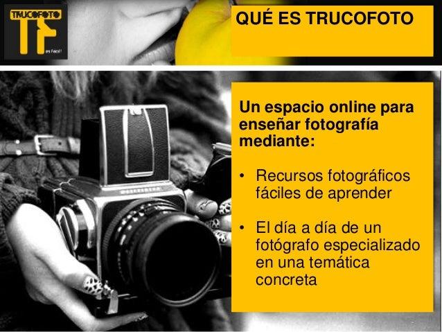 QUÉ ES TRUCOFOTO ¿QUÉ ES TRUCOFOTO?  Un espacio online para enseñar fotografía mediante: • Recursos fotográficos fáciles d...