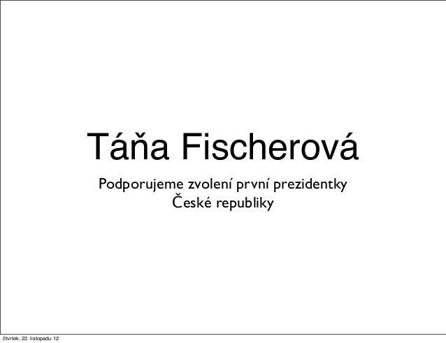 Táňa Fischerová                            Podporujeme zvolení první prezidentky                                      Česk...