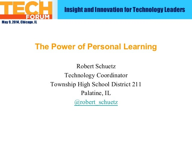 May 9, 2014, Chicago, IL The Power of Personal Learning Robert Schuetz Technology Coordinator Township High School Distric...