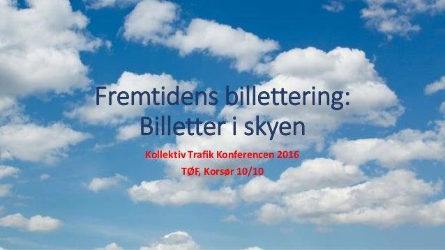 Fremtidens billettering: Billetter i skyen Kollektiv Trafik Konferencen 2016 TØF, Korsør 10/10