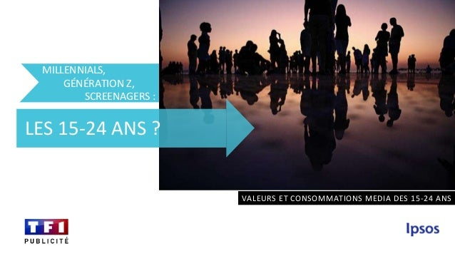 MILLENNIALS, GÉNÉRATION Z, SCREENAGERS : VALEURS ET CONSOMMATIONS MEDIA DES 15-24 ANS LES 15-24 ANS ?