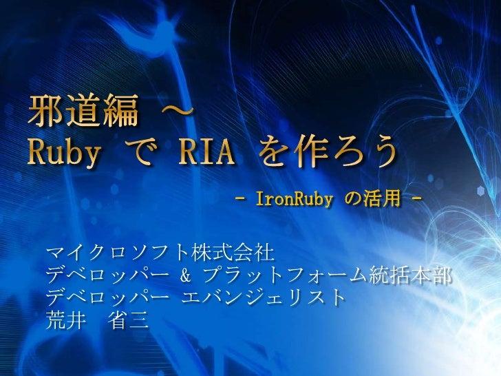 邪道編 ~ Ruby で RIA を作ろう-IronRuby の活用 -<br />マイクロソフト株式会社<br />デベロッパー & プラットフォーム統括本部<br />デベロッパー エバンジェリスト<br />荒井 省三<br />