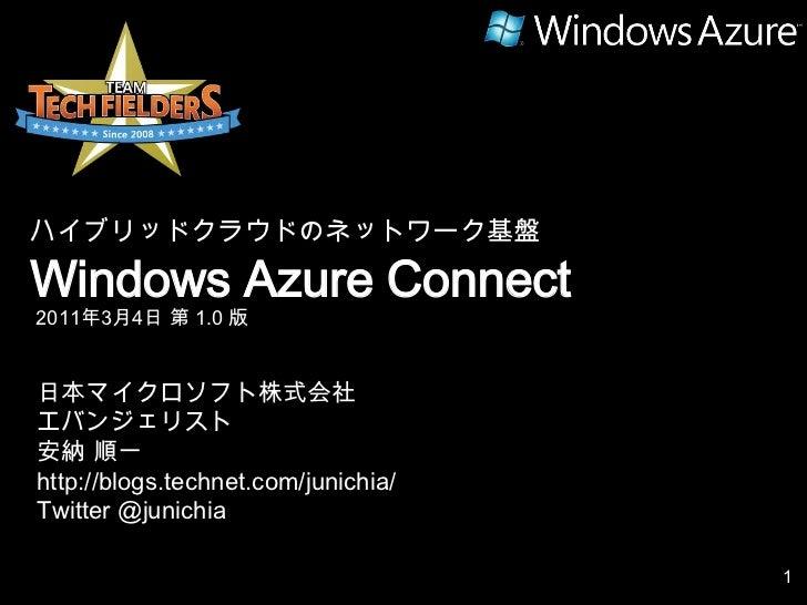 ハイブリッドクラウドのネットワーク基盤<br />Windows Azure Connect<br />2011年3月4日 第 1.0 版<br />日本マイクロソフト株式会社<br />エバンジェリスト<br />安納 順一<br />htt...