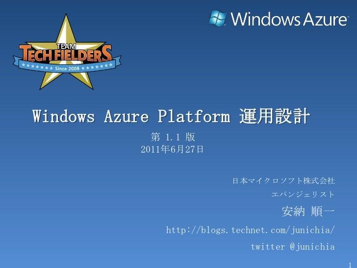 Windows AzurePlatform 運用設計<br />第 1.1 版<br />2011年6月27日<br />日本マイクロソフト株式会社<br />エバンジェリスト<br />安納 順一<br />http://blogs.tech...