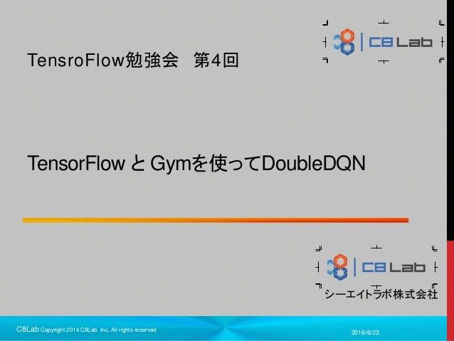 1 シーエイトラボ株式会社 TensorFlow と Gymを使ってDoubleDQN TensroFlow勉強会 第4回 2016/6/23C8Lab Copyright 2014 C8Lab Inc. All rights reserved
