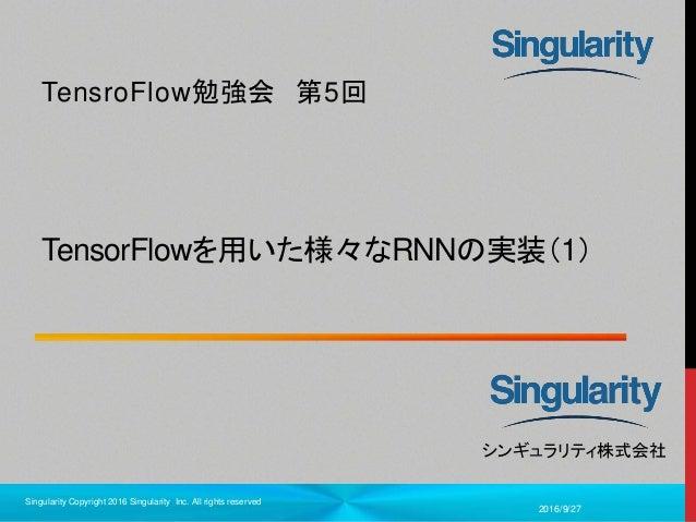 1 シンギュラリティ株式会社 TensorFlowを用いた様々なRNNの実装(1) TensroFlow勉強会 第5回 2016/9/27 Singularity Copyright 2016 Singularity Inc. All righ...