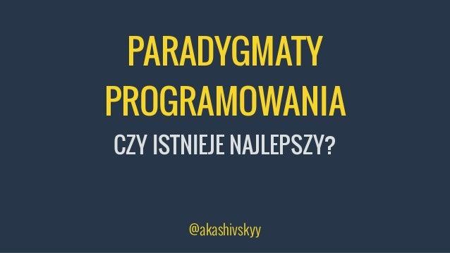 PARADYGMATY PROGRAMOWANIA CZY ISTNIEJE NAJLEPSZY? @akashivskyy
