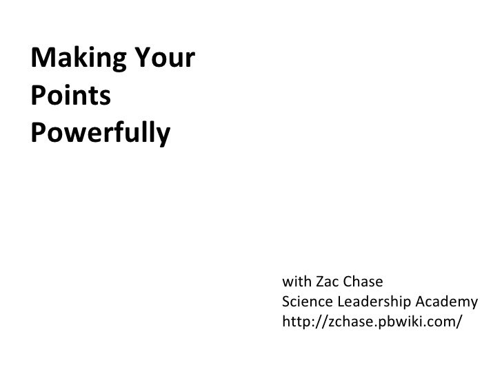 Making Your Points Powerfully with Zac Chase Science Leadership Academy http://zchase.pbwiki.com/