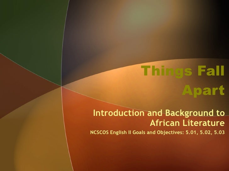 Things Fall Apart Introduction and Background to African Literature NCSCOS English II Goals and Objectives: 5.01, 5.02, 5.03