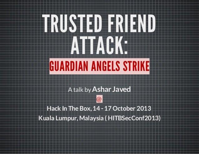TRUSTED FRIEND ATTACK: GUARDIAN ANGELS STRIKE Atalk byAshar Javed @ HackIn The Box,14- 17 October 2013 Kuala Lumpur,Malays...